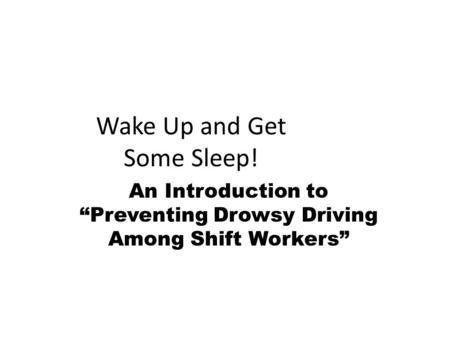 "Wake Up and Get Some Sleep! An Introduction to ""Preventing Drowsy Driving Among Shift Workers"""