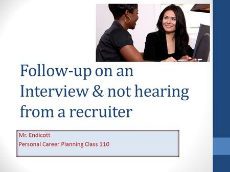 Follow-up on an Interview & not hearing from a recruiter Mr. Endicott Personal Career Planning Class 110.