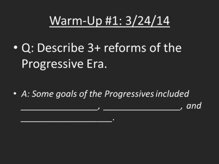 Warm-Up #1: 3/24/14 Q: Describe 3+ reforms of the Progressive Era. A: Some goals of the Progressives included ________________, ________________, and ___________________.