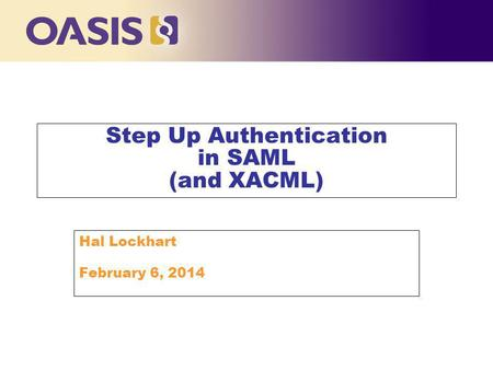 Step Up Authentication in SAML (and XACML) Hal Lockhart February 6, 2014.