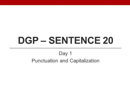 DGP – SENTENCE 20 Day 1 Punctuation and Capitalization.