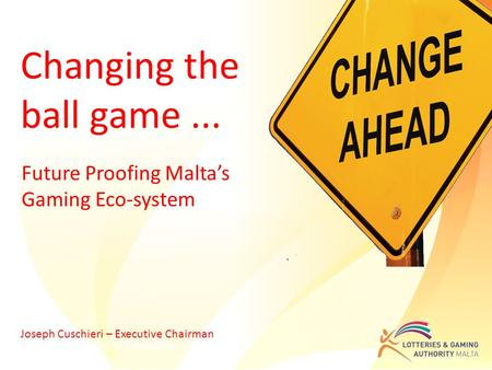 Future Proofing Malta's Gaming Eco-system Joseph Cuschieri – Executive Chairman Changing the ball game... Joseph Cuschieri – Executive Chairman.