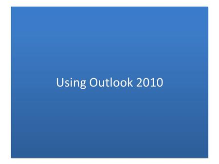 Using Outlook 2010. Benefits of Using Outlook Now – Better formatting of HTML mail (with bullets, fonts, etc.) – Great calendar, ability to send meeting.