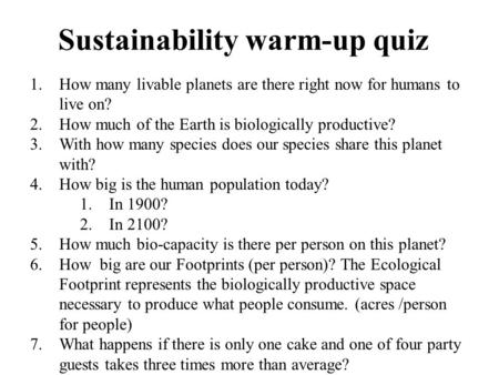 Sustainability warm-up quiz 1.How many livable planets are there right now for humans to live on? 2.How much of the Earth is biologically productive? 3.With.