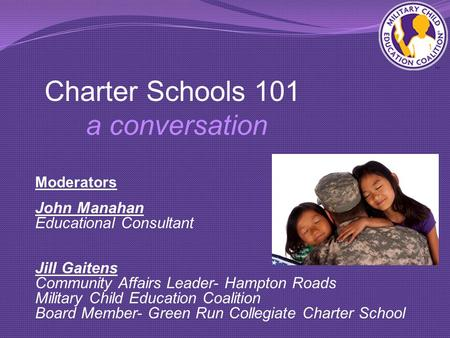 Charter Schools 101 a conversation Moderators John Manahan Educational Consultant Jill Gaitens Community Affairs Leader- Hampton Roads Military Child Education.