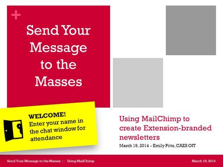 + Using MailChimp to create Extension-branded newsletters Send Your Message to the Masses March 19, 2014 - Emily Pitts, CAES OIT March 19, 2014Send Your.