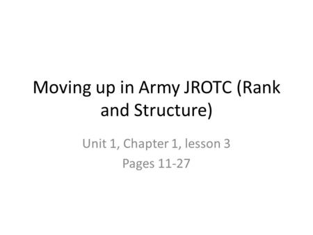 Moving up in Army JROTC (Rank and Structure) Unit 1, Chapter 1, lesson 3 Pages 11-27.