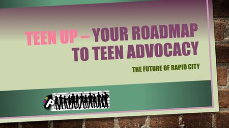 TEEN UP – YOUR ROADMAP TO TEEN ADVOCACY THE FUTURE OF RAPID CITY.