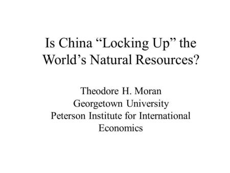 "Is China ""Locking Up"" the World's Natural Resources? Theodore H. Moran Georgetown University Peterson Institute for International Economics."