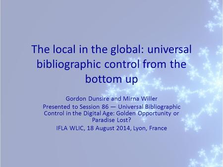 The local in the global: universal bibliographic control from the bottom up Gordon Dunsire and Mirna Willer Presented to Session 86 — Universal Bibliographic.