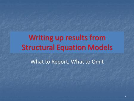 Writing up results from Structural Equation Models What to Report, What to Omit 1.