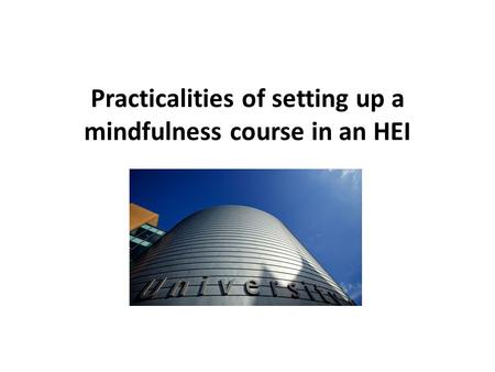 Practicalities Practicalities of setting up a mindfulness course in an HEI When to do evaluation what type of feedback form what to do with the evaluation.