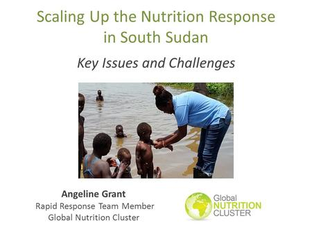 Scaling Up the Nutrition Response in South Sudan Key Issues and Challenges Angeline Grant Rapid Response Team Member Global Nutrition Cluster.