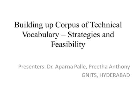 Building up Corpus of Technical Vocabulary – Strategies and Feasibility Presenters: Dr. Aparna Palle, Preetha Anthony GNITS, HYDERABAD.