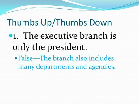 Thumbs Up/Thumbs Down 1. The executive branch is only the president. False—The branch also includes many departments and agencies.