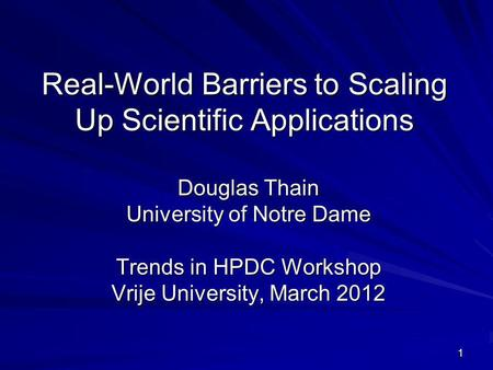 1 Real-World Barriers to Scaling Up Scientific Applications Douglas Thain University of Notre Dame Trends in HPDC Workshop Vrije University, March 2012.