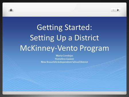 Getting Started: Setting Up a District McKinney-Vento Program Maria Cendejas Homeless Liasion New Braunfels Independent School District.
