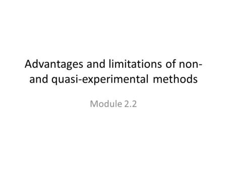 Advantages and limitations of non- and quasi-experimental methods Module 2.2.