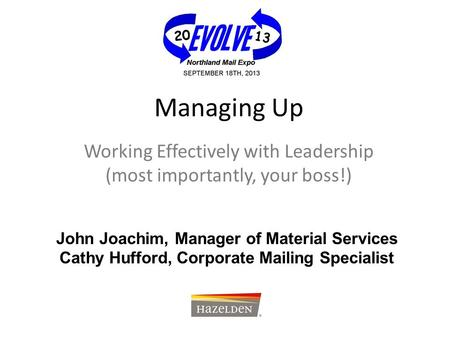 Managing Up Working Effectively with Leadership (most importantly, your boss!) John Joachim, Manager of Material Services Cathy Hufford, Corporate Mailing.
