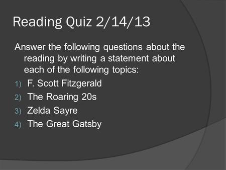 Reading Quiz 2/14/13 Answer the following questions about the reading by writing a statement about each of the following topics: 1) F. Scott Fitzgerald.