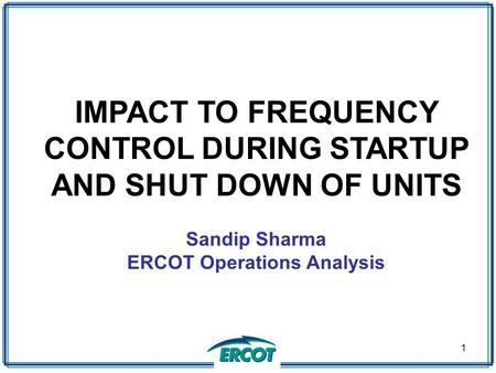 IMPACT TO FREQUENCY CONTROL DURING STARTUP AND SHUT DOWN OF UNITS Sandip Sharma ERCOT Operations Analysis 1.