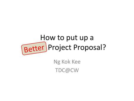 How to put up a Good Project Proposal? Ng Kok Kee Better.