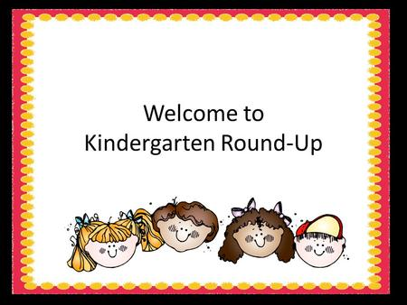 Welcome to Kindergarten Round-Up. Please fill out the questionnaire after you find a seat so we can get to know you, your child and your family a little.