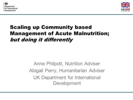 Scaling up Community based Management of Acute Malnutrition; but doing it differently Anne Philpott, Nutrition Adviser Abigail Perry, Humanitarian Adviser.
