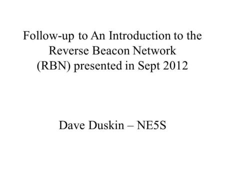 Follow-up to An Introduction to the Reverse Beacon Network (RBN) presented in Sept 2012 Dave Duskin – NE5S.