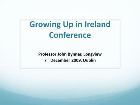 Growing Up in Ireland Conference Professor John Bynner, Longview 7 th December 2009, Dublin.