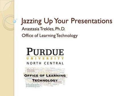 Jazzing Up Your Presentations Anastasia Trekles, Ph.D. Office of Learning Technology.