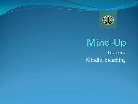 Lesson 3 Mindful breathing. Today we will focus on our breathing and learn how to mindfully breathe to relax our brains.