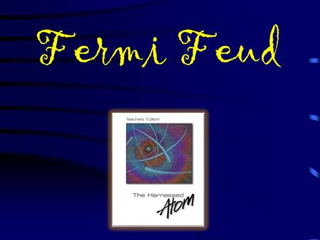 Fermi Feud Shocking! S Up & AtomLet's Split! Power It Up ! Q $100 Q $200 Q $300 Q $400 Q $500 Q $100 Q $200 Q $300 Q $400 Q $500 Final Final Feud Everywhere.