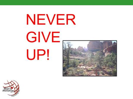 "NEVER GIVE UP!. Winston Churchill said ""Never give in, never give in, never, never, never... in nothing great or small, large or pretty, never give in."
