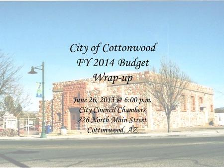 City of Cottonwood FY 2014 Budget Wrap-up June 26, 6:00 p.m. City Council Chambers 826 North Main Street Cottonwood, AZ.
