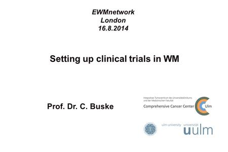 Setting up clinical trials in WM Prof. Dr. C. Buske EWMnetwork London 16.8.2014.