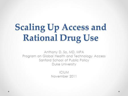 Scaling Up Access and Rational Drug Use Anthony D. So, MD, MPA Program on Global Health and Technology Access Sanford School of Public Policy Duke University.