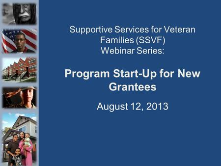 Supportive Services for Veteran Families (SSVF) Webinar Series: Program Start-Up for New Grantees August 12, 2013.