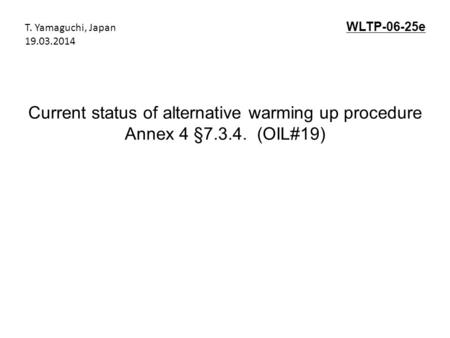 Current status of alternative warming up procedure Annex 4 §7.3.4. (OIL#19) WLTP-06-25e T. Yamaguchi, Japan 19.03.2014.