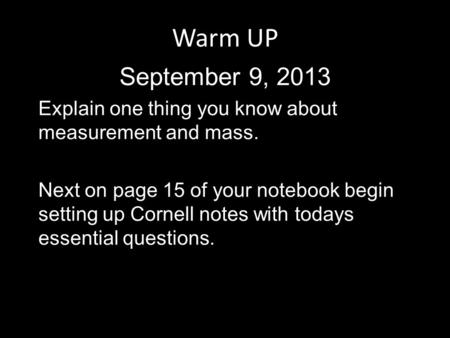Warm UP September 9, 2013 Explain one thing you know about measurement and mass. Next on page 15 of your notebook begin setting up Cornell notes with todays.