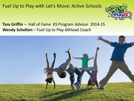Fuel Up to Play with Let's Move; Active Schools Tara Griffin – Hall of Fame KS Program Advisor 2014-15 Wendy Scholten – Fuel Up to Play 60Head Coach 1.