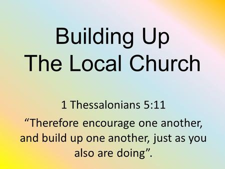"Building Up The Local Church 1 Thessalonians 5:11 ""Therefore encourage one another, and build up one another, just as you also are doing""."