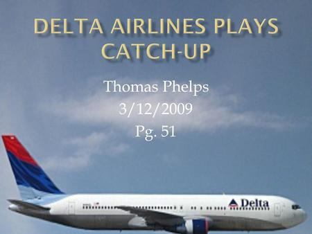 Thomas Phelps 3/12/2009 Pg. 51.  American Airlines known as a leader using IT  United Airlines known as a fast follower  Delta Airlines known as a.