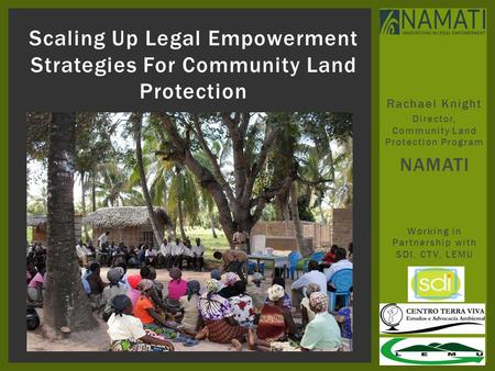 Rachael Knight Director, Community Land Protection Program NAMATI Working in Partnership with SDI, CTV, LEMU Scaling Up Legal Empowerment Strategies For.