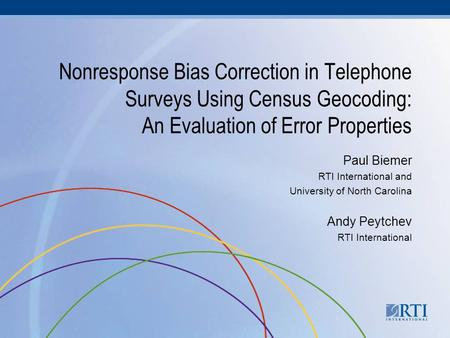 Nonresponse Bias Correction in Telephone Surveys Using Census Geocoding: An Evaluation of Error Properties Paul Biemer RTI International and University.