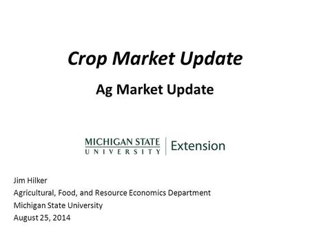 Crop Market Update Ag Market Update Jim Hilker Agricultural, Food, and Resource Economics Department Michigan State University August 25, 2014.