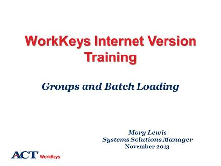 WorkKeys Internet Version Training Groups and Batch Loading Mary Lewis Systems Solutions Manager November 2013.
