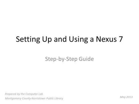 Setting Up and Using a Nexus 7 Step-by-Step Guide Prepared by the Computer Lab Montgomery County-Norristown Public Library May 2013.