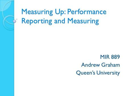 Measuring Up: Performance Reporting and Measuring MIR 889 Andrew Graham Queen's University.