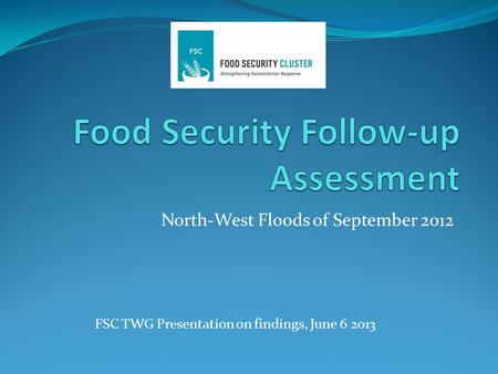 North-West Floods of September 2012 FSC TWG Presentation on findings, June 6 2013.
